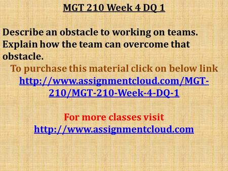 MGT 210 Week 4 DQ 1 Describe an obstacle to working on teams. Explain how the team can overcome that obstacle. To purchase this material click on below.