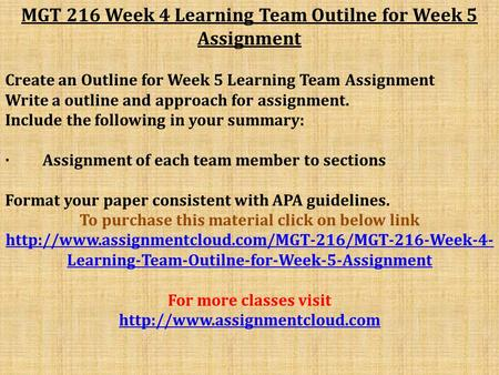 MGT 216 Week 4 Learning Team Outilne for Week 5 Assignment Create an Outline for Week 5 Learning Team Assignment Write a outline and approach for assignment.