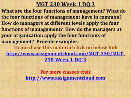 MGT 230 Week 1 DQ 3 What are the four functions of management? What do the four functions of management have in common? How do managers at different levels.