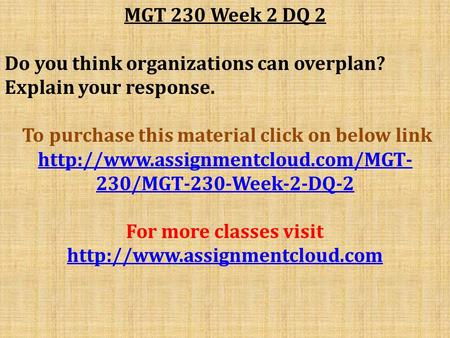 MGT 230 Week 2 DQ 2 Do you think organizations can overplan? Explain your response. To purchase this material click on below link