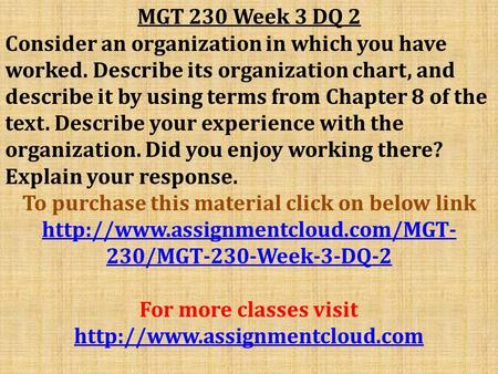 MGT 230 Week 3 DQ 2 Consider an organization in which you have worked. Describe its organization chart, and describe it by using terms from Chapter 8 of.