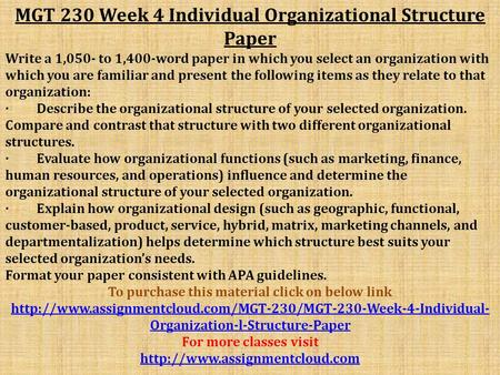 MGT 230 Week 4 Individual Organizational Structure Paper Write a 1,050- to 1,400-word paper in which you select an organization with which you are familiar.
