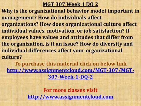 MGT 307 Week 1 DQ 2 Why is the organizational behavior model important in management? How do individuals affect organizations? How does organizational.