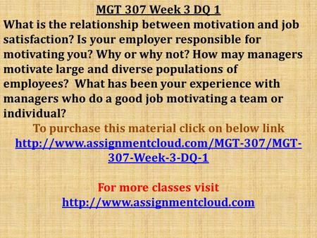 MGT 307 Week 3 DQ 1 What is the relationship between motivation and job satisfaction? Is your employer responsible for motivating you? Why or why not?