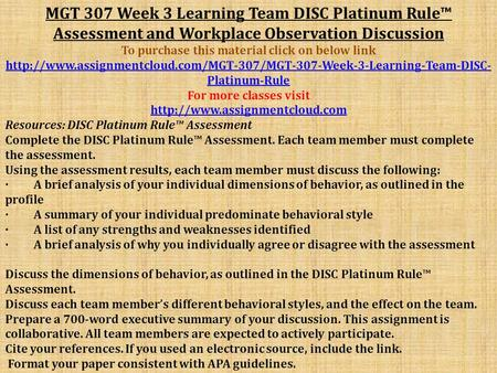 MGT 307 Week 3 Learning Team DISC Platinum Rule™ Assessment and Workplace Observation Discussion To purchase this material click on below link