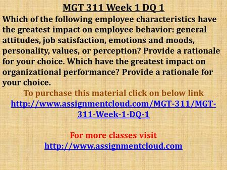 MGT 311 Week 1 DQ 1 Which of the following employee characteristics have the greatest impact on employee behavior: general attitudes, job satisfaction,