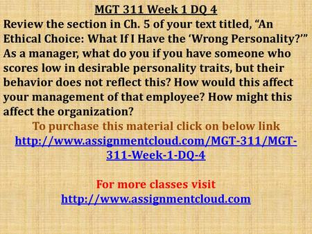 "MGT 311 Week 1 DQ 4 Review the section in Ch. 5 of your text titled, ""An Ethical Choice: What If I Have the 'Wrong Personality?'"" As a manager, what do."