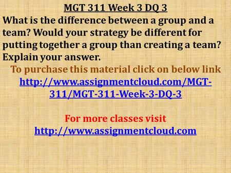 MGT 311 Week 3 DQ 3 What is the difference between a group and a team? Would your strategy be different for putting together a group than creating a team?