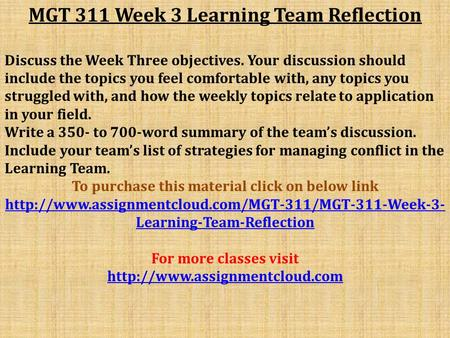 MGT 311 Week 3 Learning Team Reflection Discuss the Week Three objectives. Your discussion should include the topics you feel comfortable with, any topics.