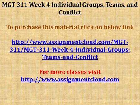MGT 311 Week 4 Individual Groups, Teams, and Conflict To purchase this material click on below link  311/MGT-311-Week-4-Individual-Groups-