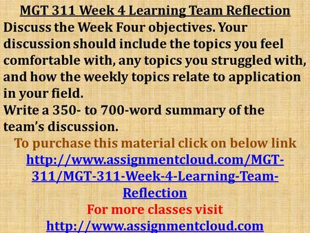 MGT 311 Week 4 Learning Team Reflection Discuss the Week Four objectives. Your discussion should include the topics you feel comfortable with, any topics.