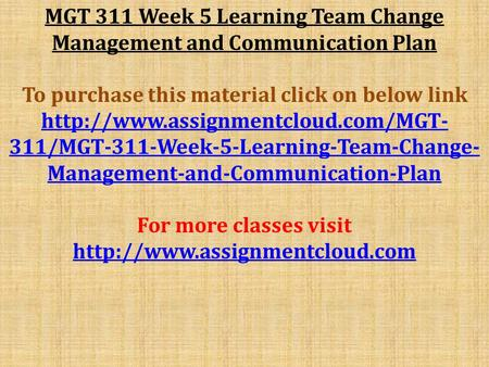 MGT 311 Week 5 Learning Team Change Management and Communication Plan To purchase this material click on below link
