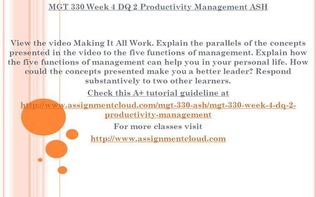 MGT 330 Week 4 DQ 2 Productivity Management ASH View the video Making It All Work. Explain the parallels of the concepts presented in the video to the.