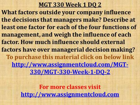 MGT 330 Week 1 DQ 2 What factors outside your company influence the decisions that managers make? Describe at least one factor for each of the four functions.