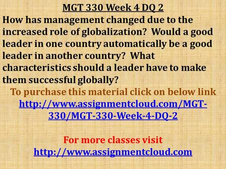 MGT 330 Week 4 DQ 2 How has management changed due to the increased role of globalization? Would a good leader in one country automatically be a good leader.