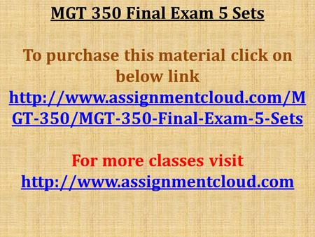 MGT 350 Final Exam 5 Sets To purchase this material click on below link  GT-350/MGT-350-Final-Exam-5-Sets For more classes.