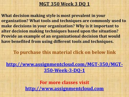 MGT 350 Week 3 DQ 1 What decision making style is most prevalent in your organization? What tools and techniques are commonly used to make decisions in.
