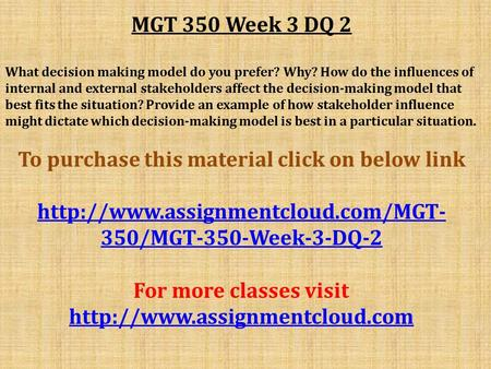 MGT 350 Week 3 DQ 2 What decision making model do you prefer? Why? How do the influences of internal and external stakeholders affect the decision-making.