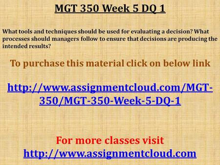 MGT 350 Week 5 DQ 1 What tools and techniques should be used for evaluating a decision? What processes should managers follow to ensure that decisions.