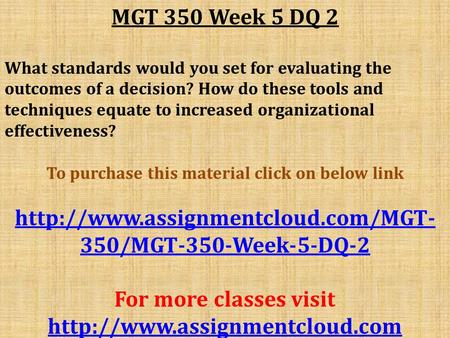 MGT 350 Week 5 DQ 2 What standards would you set for evaluating the outcomes of a decision? How do these tools and techniques equate to increased organizational.