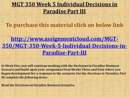 MGT 350 Week 5 Individual Decisions in Paradise Part III To purchase this material click on below link  350/MGT-350-Week-5-Individual-Decisions-in-