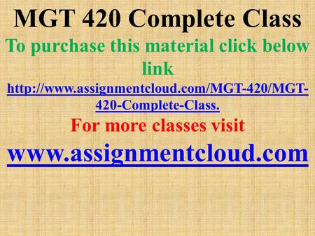 MGT 420 Complete Class To purchase this material click below link  420-Complete-Class. For more classes visit.