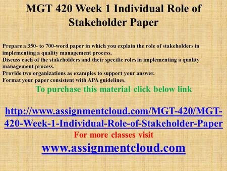 MGT 420 Week 1 Individual Role of Stakeholder Paper Prepare a 350- to 700-word paper in which you explain the role of stakeholders in implementing a quality.