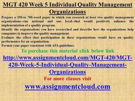 MGT 420 Week 5 Individual Quality Management Organizations Prepare a 350-to 700-word paper in which you research at least two quality management organizations--one.