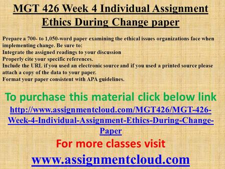 MGT 426 Week 4 Individual Assignment Ethics During Change paper Prepare a 700- to 1,050-word paper examining the ethical issues organizations face when.
