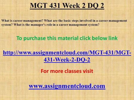 MGT 431 Week 2 DQ 2 What is career management? What are the basic steps involved in a career management system? What is the manager's role in a career.