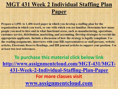 MGT 431 Week 2 Individual Staffing Plan Paper Prepare a 1,050- to 1,400-word paper in which you develop a staffing plan for the organization in which you.
