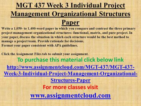 MGT 437 Week 3 Individual Project Management Organizational Structures Paper Write a 1,050- to 1,400-word paper in which you compare and contrast the three.