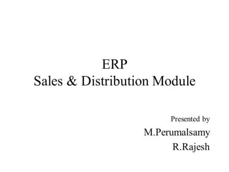 Presented by PERUMALSAMY M ,RAJESH R ERP Sales & Distribution Module.
