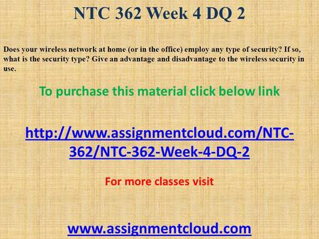 NTC 362 Week 4 DQ 2 Does your wireless network at home (or in the office) employ any type of security? If so, what is the security type? Give an advantage.
