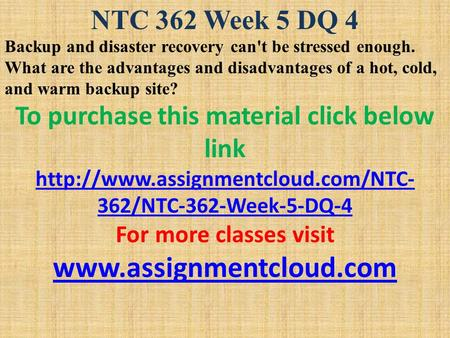 NTC 362 Week 5 DQ 4 Backup and disaster recovery can't be stressed enough. What are the advantages and disadvantages of a hot, cold, and warm backup site?