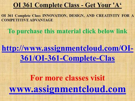 OI 361 Complete Class - Get Your 'A' OI 361 Complete Class INNOVATION, DESIGN, AND CREATIVITY FOR A COMPETITIVE ADVANTAGE To purchase this material click.