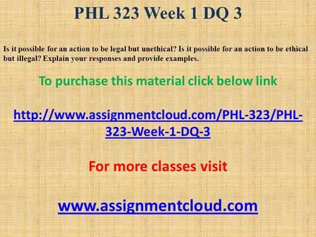PHL 323 Week 1 DQ 3 Is it possible for an action to be legal but unethical? Is it possible for an action to be ethical but illegal? Explain your responses.