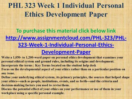 PHL 323 Week 1 Individual Personal Ethics Development Paper To purchase this material click below link  323-Week-1-Individual-Personal-Ethics-