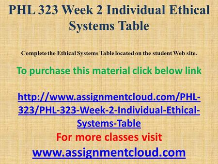 PHL 323 Week 2 Individual Ethical Systems Table Complete the Ethical Systems Table located on the student Web site. To purchase this material click below.