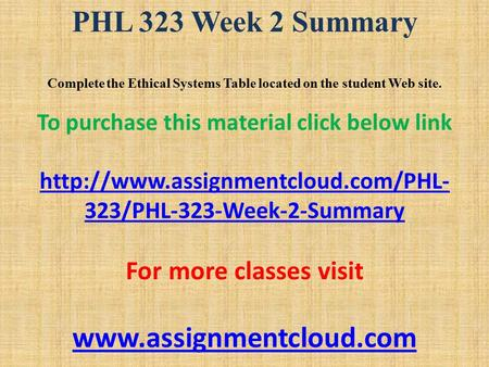 PHL 323 Week 2 Summary Complete the Ethical Systems Table located on the student Web site. To purchase this material click below link