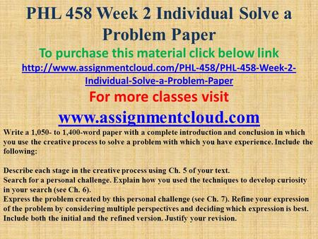 PHL 458 Week 2 Individual Solve a Problem Paper To purchase this material click below link  Individual-Solve-a-Problem-Paper.