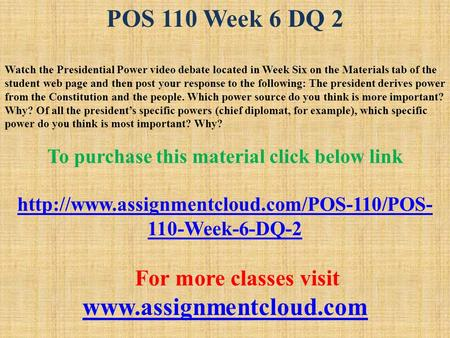 POS 110 Week 6 DQ 2 Watch the Presidential Power video debate located in Week Six on the Materials tab of the student web page and then post your response.