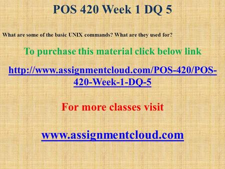 POS 420 Week 1 DQ 5 What are some of the basic UNIX commands? What are they used for? To purchase this material click below link