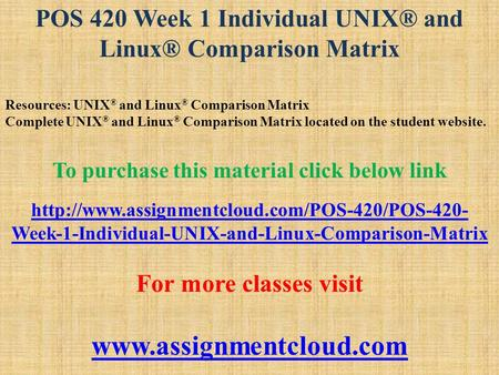 POS 420 Week 1 Individual UNIX® and Linux® Comparison Matrix Resources: UNIX ® and Linux ® Comparison Matrix Complete UNIX ® and Linux ® Comparison Matrix.