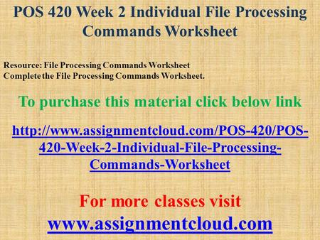 POS 420 Week 2 Individual File Processing Commands Worksheet Resource: File Processing Commands Worksheet Complete the File Processing Commands Worksheet.