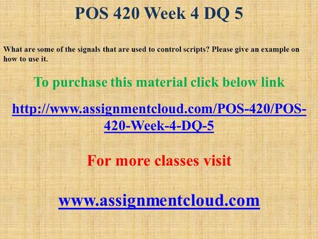 POS 420 Week 4 DQ 5 What are some of the signals that are used to control scripts? Please give an example on how to use it. To purchase this material click.
