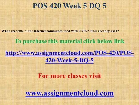 POS 420 Week 5 DQ 5 What are some of the internet commands used with UNIX? How are they used? To purchase this material click below link
