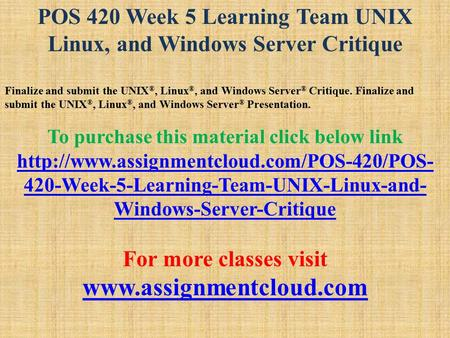POS 420 Week 5 Learning Team UNIX Linux, and Windows Server Critique Finalize and submit the UNIX ®, Linux ®, and Windows Server ® Critique. Finalize and.