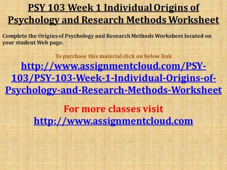 PSY 103 Week 1 Individual Origins of Psychology and Research Methods Worksheet Complete the Origins of Psychology and Research Methods Worksheet located.