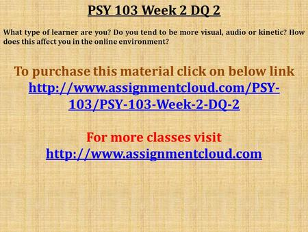 PSY 103 Week 2 DQ 2 What type of learner are you? Do you tend to be more visual, audio or kinetic? How does this affect you in the online environment?